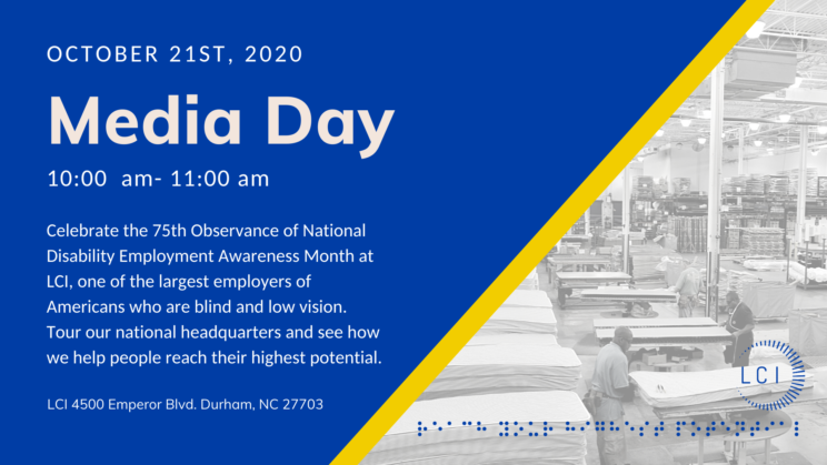 October 21st, 2020. Media Day from 10 am - 11 am. Celebrate the 75th Observance of National Disability Employment Awareness Month at LCI, one of the largest employers of Americans who are blind and low vision..
